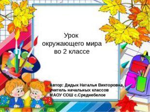 Урок окружающего мира во 2 классе Автор: Дидык Наталья Викторовна, учитель на