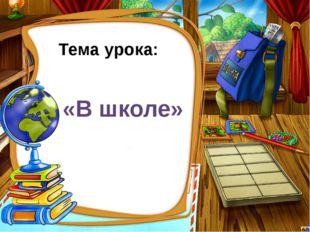 Тема урока: «В школе»