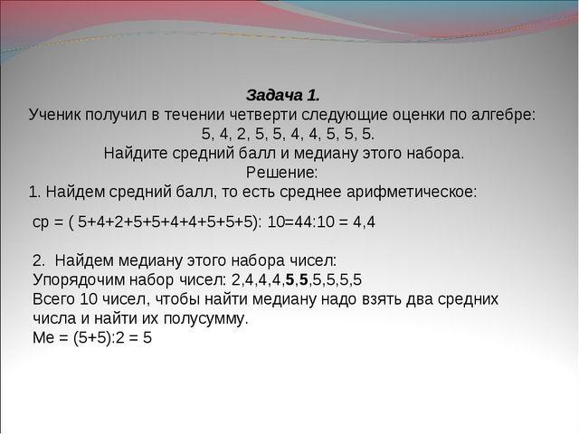 Задача 1. Ученик получил в течении четверти следующие оценки по алгебре: 5,...