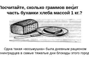 Посчитайте, сколько граммов весит часть буханки хлеба массой 1 кг.? Одна така