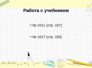 Работа с учебником № 1011 (стр. 157) № 1017 (стр. 158)