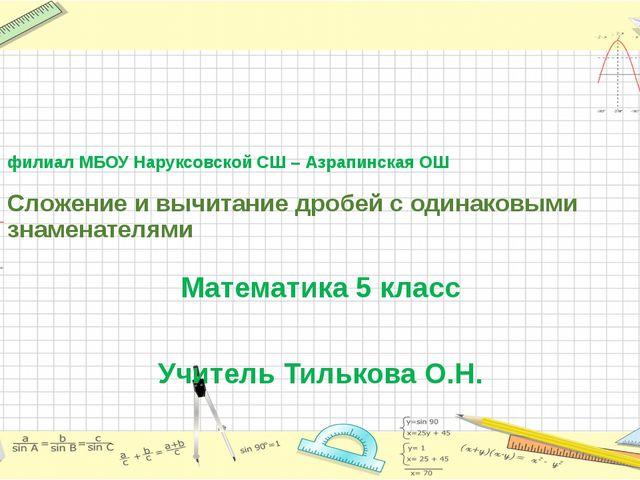 филиал МБОУ Наруксовской СШ – Азрапинская ОШ Сложение и вычитание дробей с о...