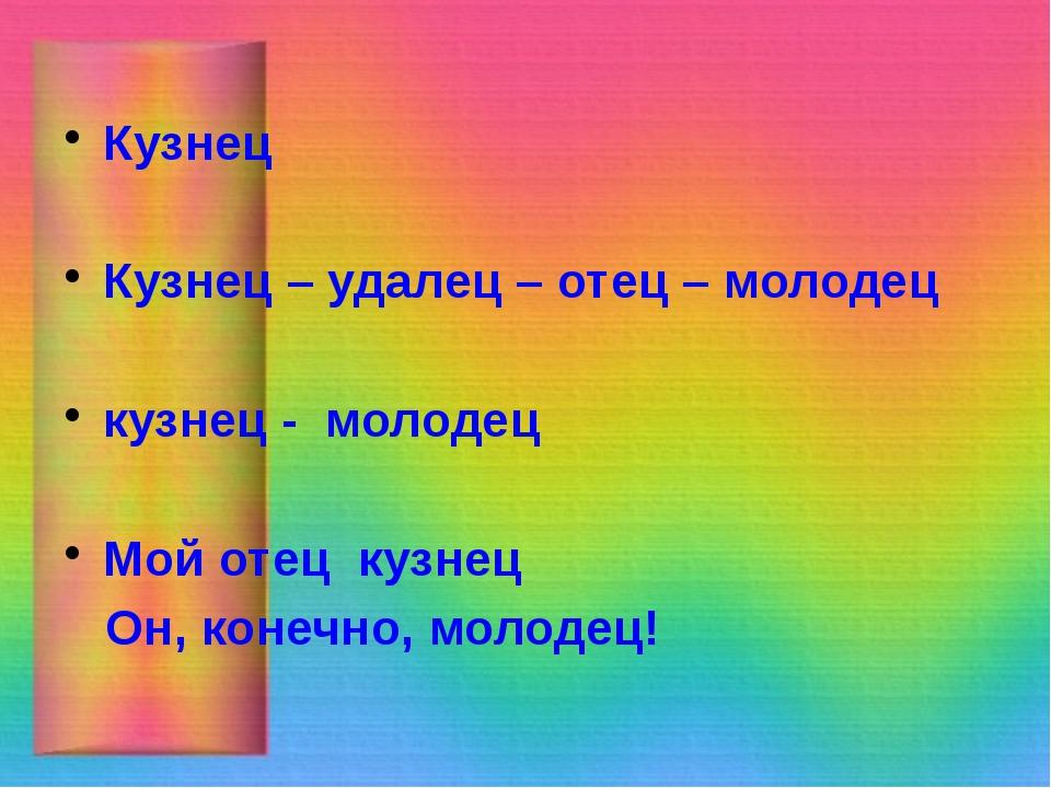 Кузнец Кузнец – удалец – отец – молодец кузнец - молодец Мой отец кузнец Он,...