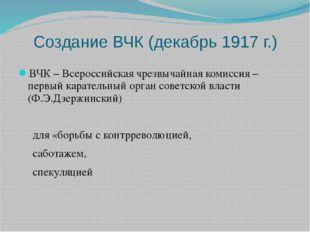 Создание ВЧК (декабрь 1917 г.) ВЧК – Всероссийская чрезвычайная комиссия – пе