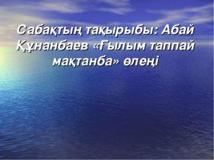 Сабақтың тақырыбы: Абай Құнанбаев «Ғылым таппай мақтанба» өлеңі