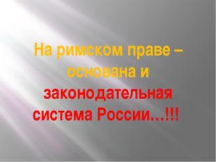 На римском праве – основана и законодательная система России…!!!