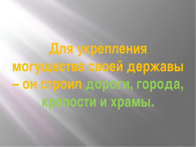 Для укрепления могущества своей державы – он строил дороги, города, крепости...