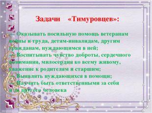 Задачи «Тимуровцев»: — Оказывать посильную помощь ветеранам войны итруда, д