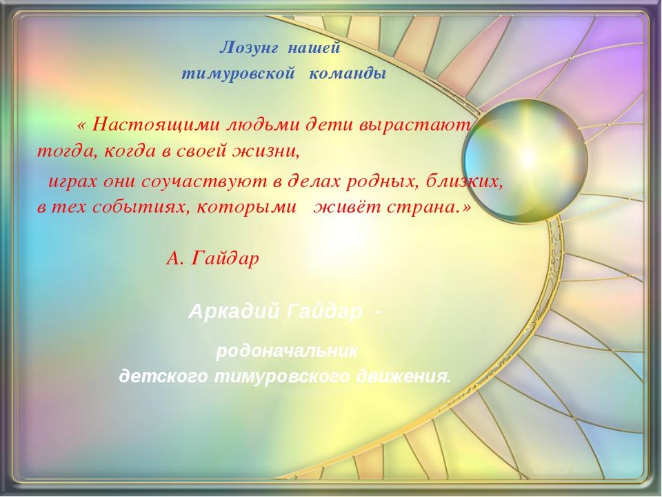 Лозунг нашей тимуровской команды            « Настоящими людьми де...