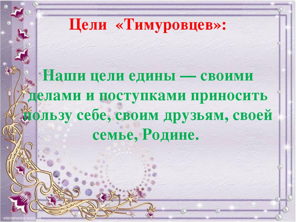 Цели «Тимуровцев»: Наши цели едины— своими делами ипоступками приносить пол...