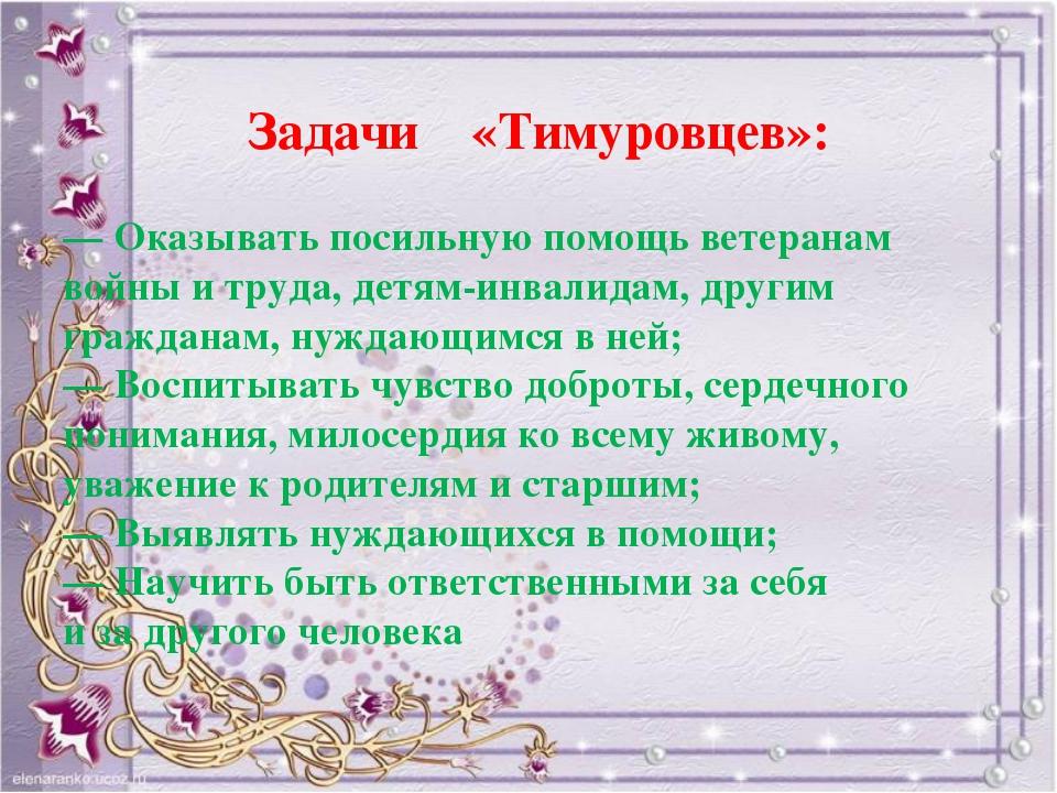 Задачи «Тимуровцев»: — Оказывать посильную помощь ветеранам войны итруда, д...