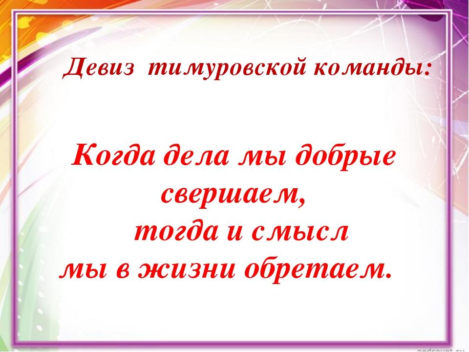 Девиз тимуровской команды: Когда дела мыдобрые свершаем,  тогда исмысл мы...