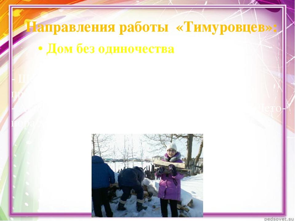 Направления работы «Тимуровцев»: • Домбезодиночества - Шефство надветерана...