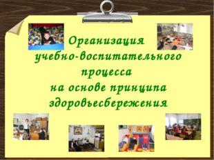 Организация учебно-воспитательного процесса на основе принципа здоровьесбереж