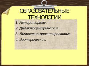 ОБРАЗОВАТЕЛЬНЫЕ ТЕХНОЛОГИИ 1. Авторитарные. 2. Дидактоцентрические. 3. Личнос