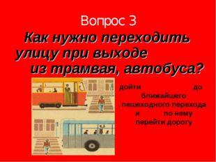 Вопрос 3 Как нужно переходить улицу при выходе из трамвая, автобуса? дойти до