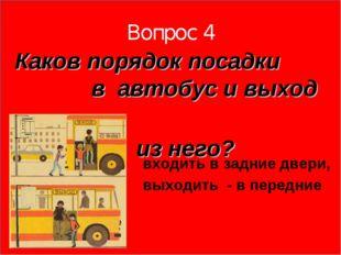 Вопрос 4 Каков порядок посадки в автобус и выход из него? входить в задние дв
