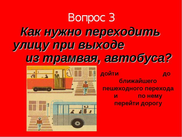 Вопрос 3 Как нужно переходить улицу при выходе из трамвая, автобуса? дойти до...