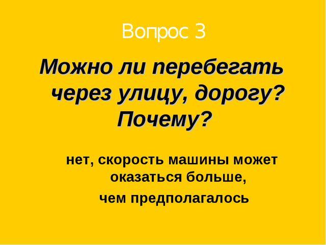 Вопрос 3 Можно ли перебегать через улицу, дорогу? Почему? нет, скорость машин...