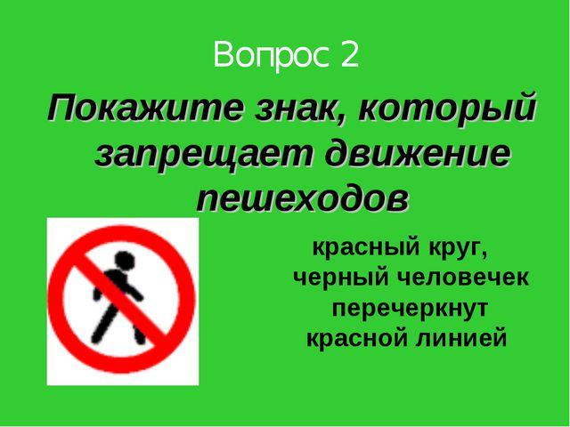 Вопрос 2 Покажите знак, который запрещает движение пешеходов красный круг, че...