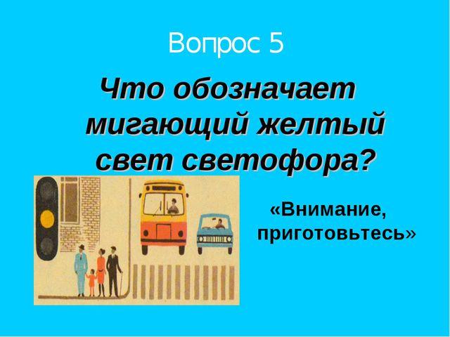 Вопрос 5 Что обозначает мигающий желтый свет светофора? «Внимание, приготовьт...