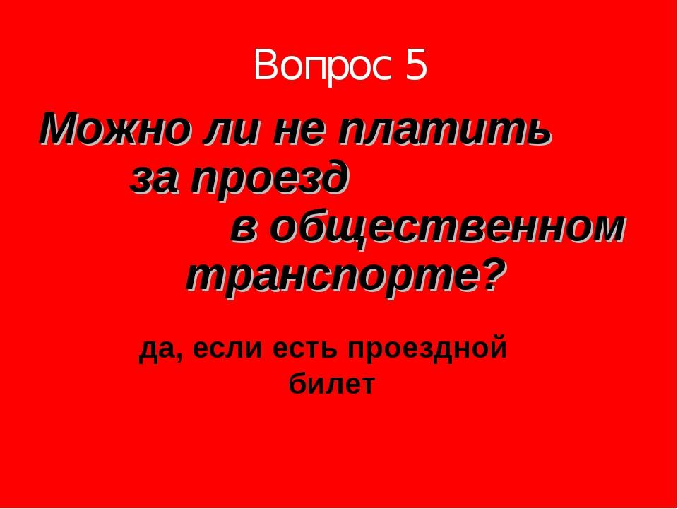 Вопрос 5 Можно ли не платить за проезд в общественном транспорте? да, если ес...