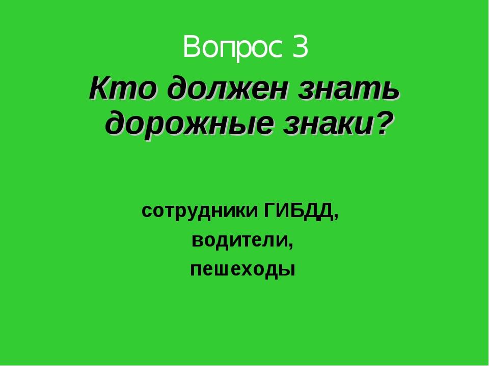 Вопрос 3 Кто должен знать дорожные знаки? сотрудники ГИБДД, водители, пешеходы