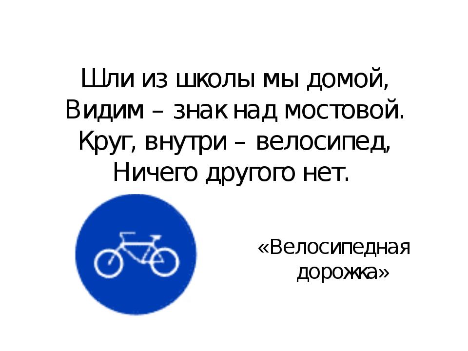 Шли из школы мы домой, Видим – знак над мостовой. Круг, внутри – велосипед, Н...