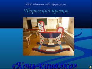 Творческий проект МБОУ Хадаханская СОШ Нукутский р-он. «Конь-качалка»