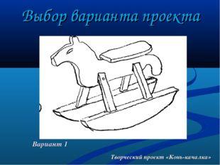 Выбор варианта проекта Творческий проект «Конь-качалка» Вариант 1