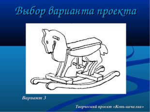 Выбор варианта проекта Творческий проект «Конь-качалка» Вариант 3