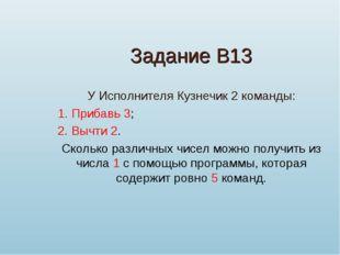 Задание В13 У Исполнителя Кузнечик 2 команды: 1. Прибавь 3; 2. Вычти 2. Сколь