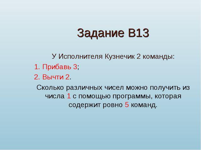 Задание В13 У Исполнителя Кузнечик 2 команды: 1. Прибавь 3; 2. Вычти 2. Сколь...