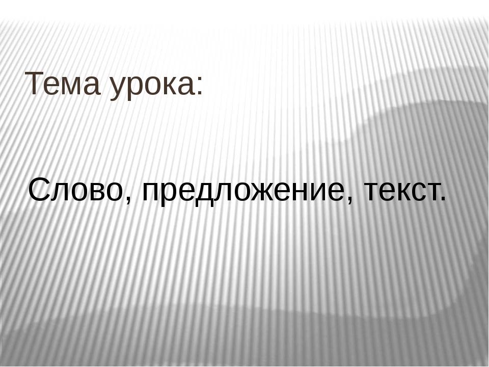 Тема урока: Слово, предложение, текст.