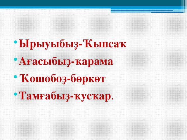 Ырыуыбыҙ-Ҡыпсаҡ Ағасыбыҙ-ҡарама Ҡошобоҙ-бөркөт Тамғабыҙ-ҡусҡар.