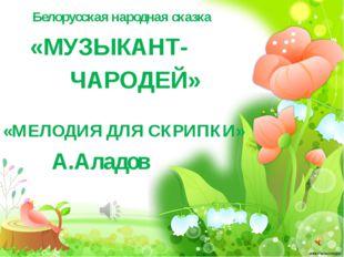 Белорусская народная сказка «МУЗЫКАНТ- ЧАРОДЕЙ» «МЕЛОДИЯ ДЛЯ СКРИПКИ» А.Аладов