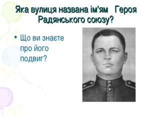 Яка вулиця названа ім'ям Героя Радянського союзу? Що ви знаєте про його подвиг?