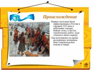 Происхождение Первые частушки были зафиксированы в России в середине XIX века