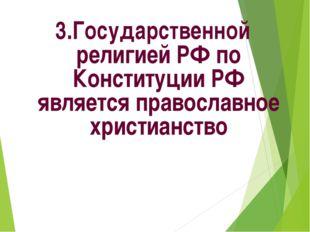 3.Государственной религией РФ по Конституции РФ является православное христиа