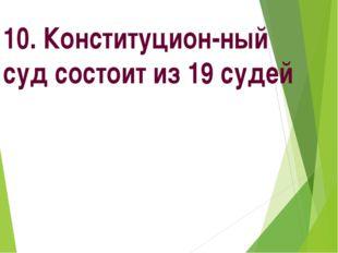 10. Конституцион-ный суд состоит из 19 судей