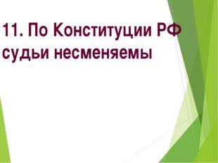 11. По Конституции РФ судьи несменяемы