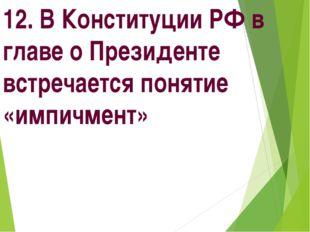 12. В Конституции РФ в главе о Президенте встречается понятие «импичмент»