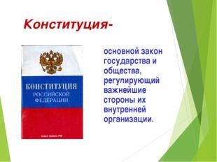 Конституция- основной закон государства и общества, регулирующий важнейшие с
