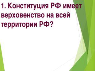 1. Конституция РФ имеет верховенство на всей территории РФ?