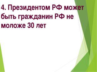 4. Президентом РФ может быть гражданин РФ не моложе 30 лет