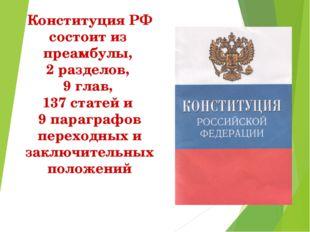 Конституция РФ состоит из преамбулы, 2 разделов, 9 глав, 137 статей и 9 параг