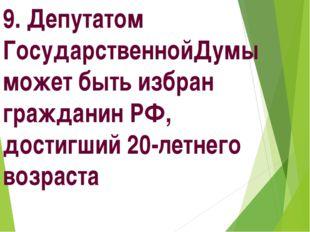 9. Депутатом ГосударственнойДумы может быть избран гражданин РФ, достигший 20