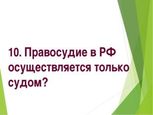 10. Правосудие в РФ осуществляется только судом?
