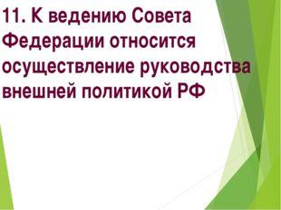 11. К ведению Совета Федерации относится осуществление руководства внешней по