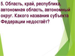 5. Область, край, республика, автономная область, автономный округ. Какого на